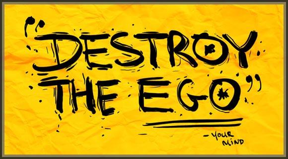 Destroy the ego!